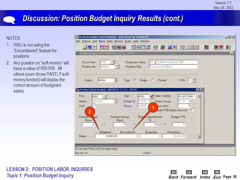Version 7.7 May 29, 2002 BackForwardIndex Exit Page: 39 Discussion: Position Budget Inquiry Results (cont.) NOTES: 1.WSU is not using the Encumbered feature for positions.