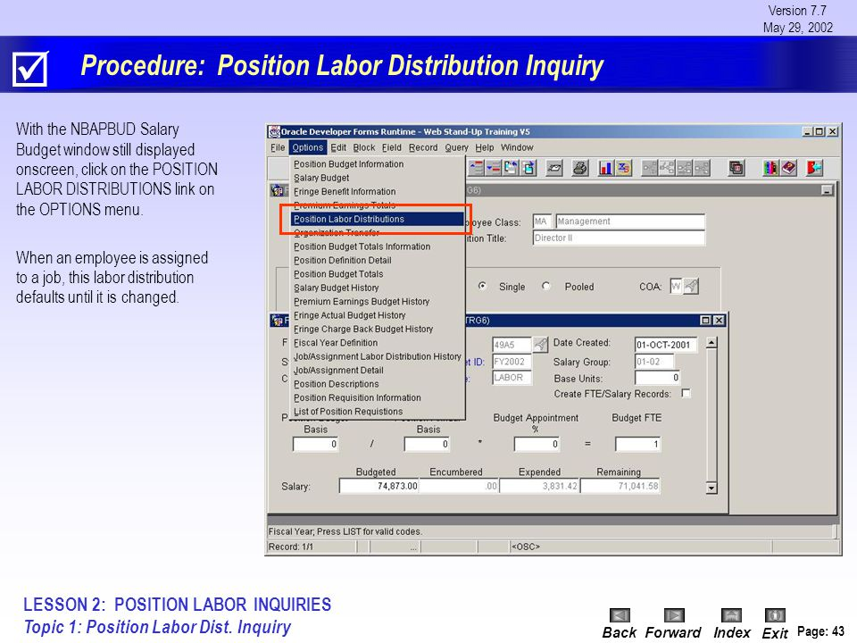Version 7.7 May 29, 2002 BackForwardIndex Exit Page: 43 Procedure: Position Labor Distribution Inquiry With the NBAPBUD Salary Budget window still displayed onscreen, click on the POSITION LABOR DISTRIBUTIONS link on the OPTIONS menu.