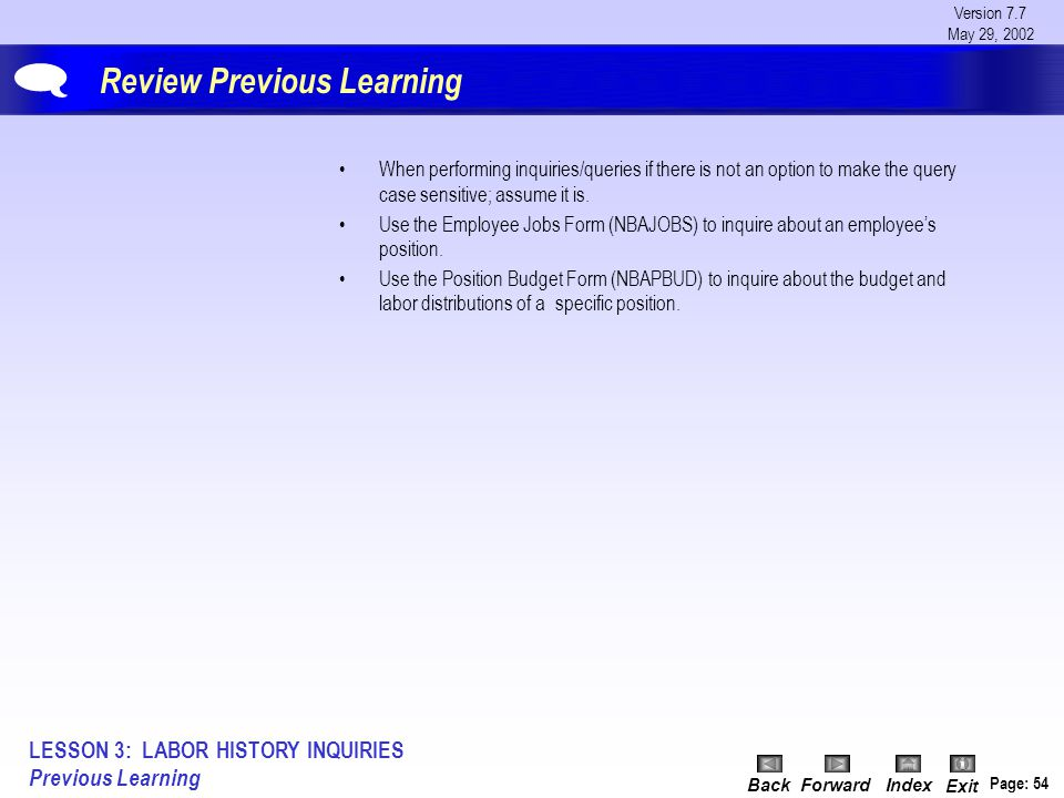 Version 7.7 May 29, 2002 BackForwardIndex Exit Page: 54 Review Previous Learning When performing inquiries/queries if there is not an option to make t