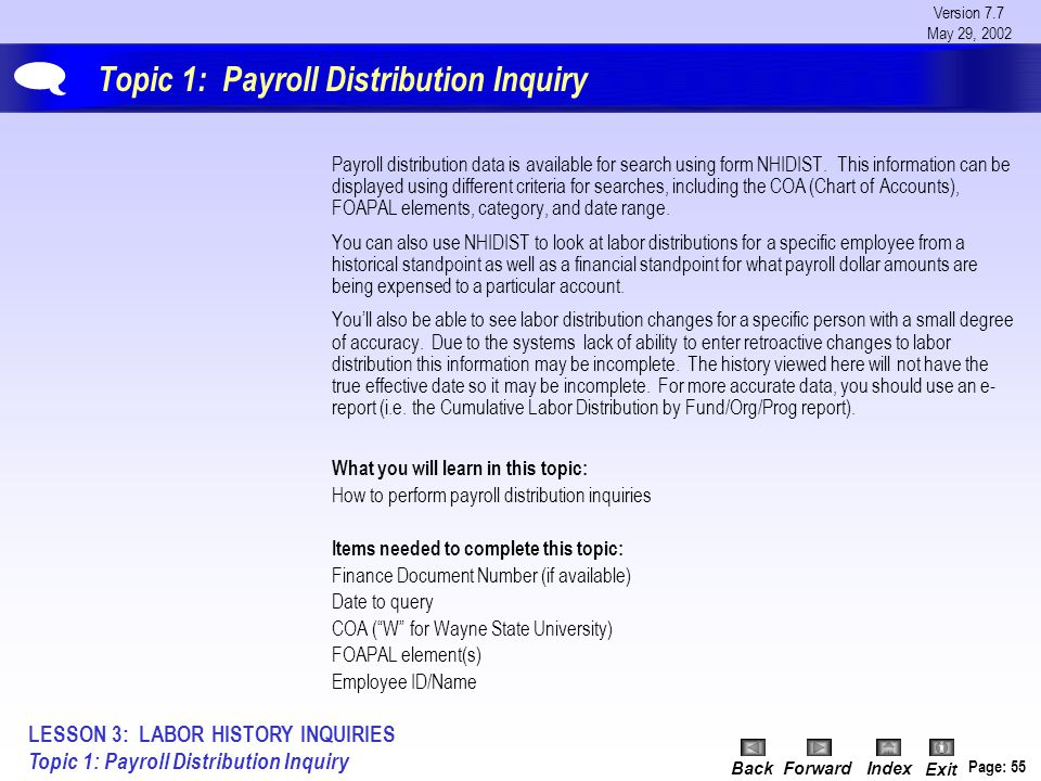 Version 7.7 May 29, 2002 BackForwardIndex Exit Page: 55 Topic 1: Payroll Distribution Inquiry LESSON 3: LABOR HISTORY INQUIRIES Topic 1: Payroll Distribution Inquiry  Payroll distribution data is available for search using form NHIDIST.