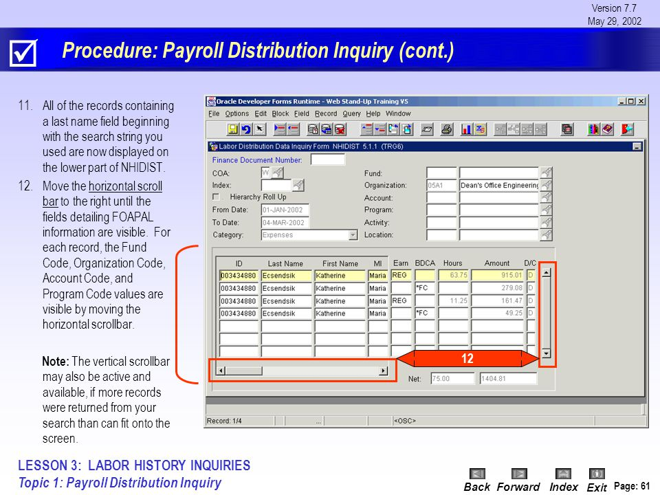 Version 7.7 May 29, 2002 BackForwardIndex Exit Page: 61 Procedure: Payroll Distribution Inquiry (cont.) 11.All of the records containing a last name field beginning with the search string you used are now displayed on the lower part of NHIDIST.