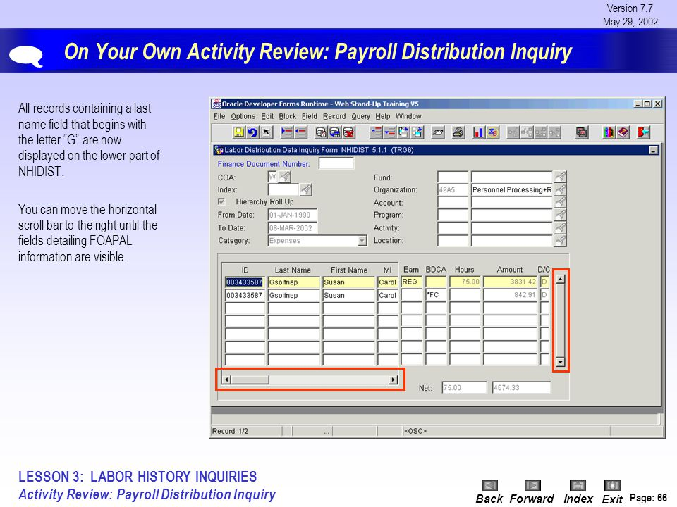 Version 7.7 May 29, 2002 BackForwardIndex Exit Page: 66 On Your Own Activity Review: Payroll Distribution Inquiry All records containing a last name field that begins with the letter G are now displayed on the lower part of NHIDIST.