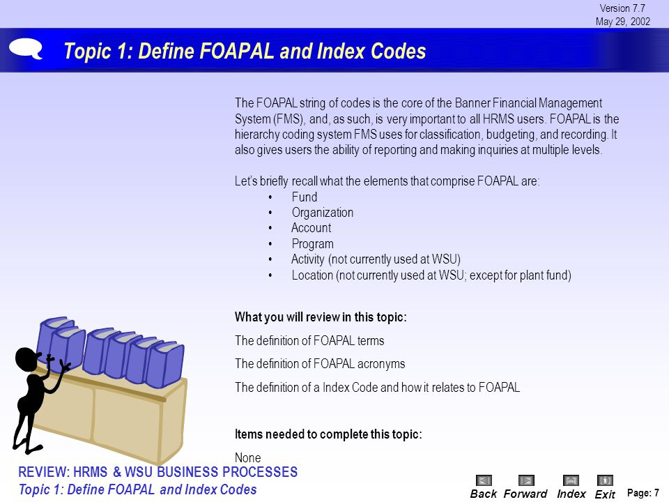 Version 7.7 May 29, 2002 BackForwardIndex Exit Page: 7 Topic 1: Define FOAPAL and Index Codes The FOAPAL string of codes is the core of the Banner Financial Management System (FMS), and, as such, is very important to all HRMS users.