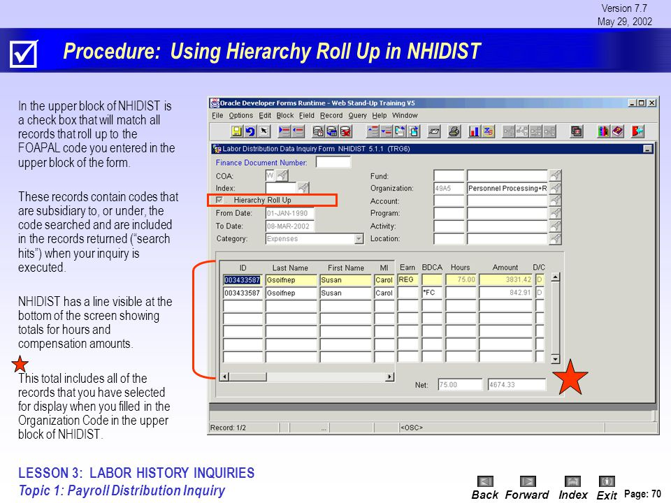 Version 7.7 May 29, 2002 BackForwardIndex Exit Page: 70 Procedure: Using Hierarchy Roll Up in NHIDIST In the upper block of NHIDIST is a check box that will match all records that roll up to the FOAPAL code you entered in the upper block of the form.