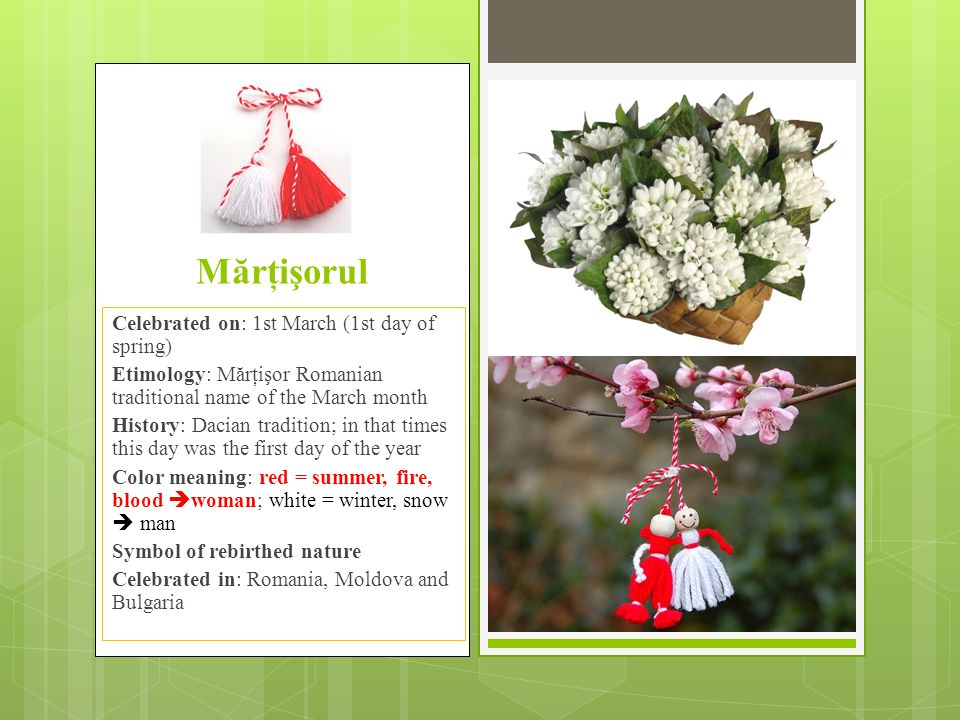 Mărţişorul  It is weared by girls since 1'st March until 9th March (Măcinici), Palm Sunday or Easter (depends on the region) when they will put it in a tree which has flowers.