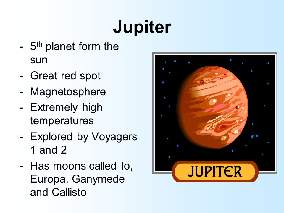 Jupiter -5 th planet form the sun -Great red spot -Magnetosphere -Extremely high temperatures -Explored by Voyagers 1 and 2 -Has moons called Io, Euro