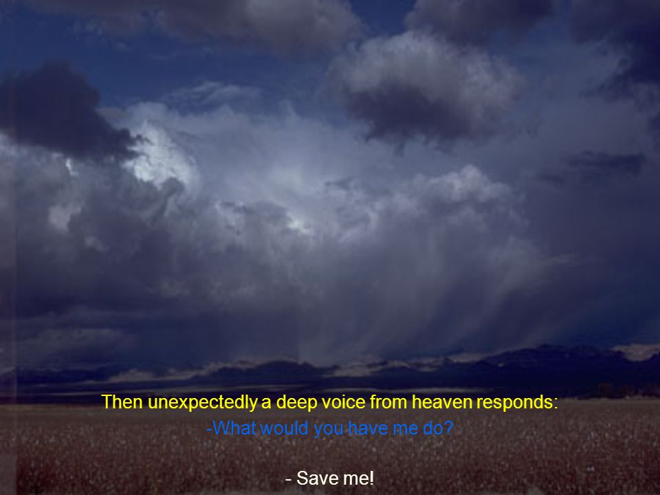 Then unexpectedly a deep voice from heaven responds: -What would you have me do? - Save me!