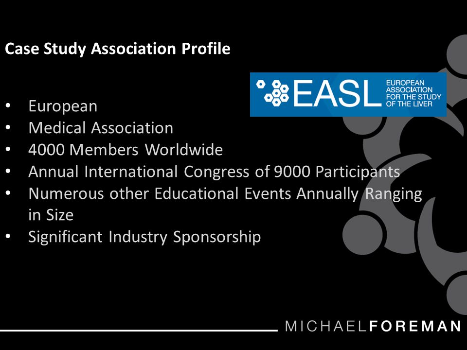 Case Study Association Profile European Medical Association 4000 Members Worldwide Annual International Congress of 9000 Participants Numerous other Educational Events Annually Ranging in Size Significant Industry Sponsorship