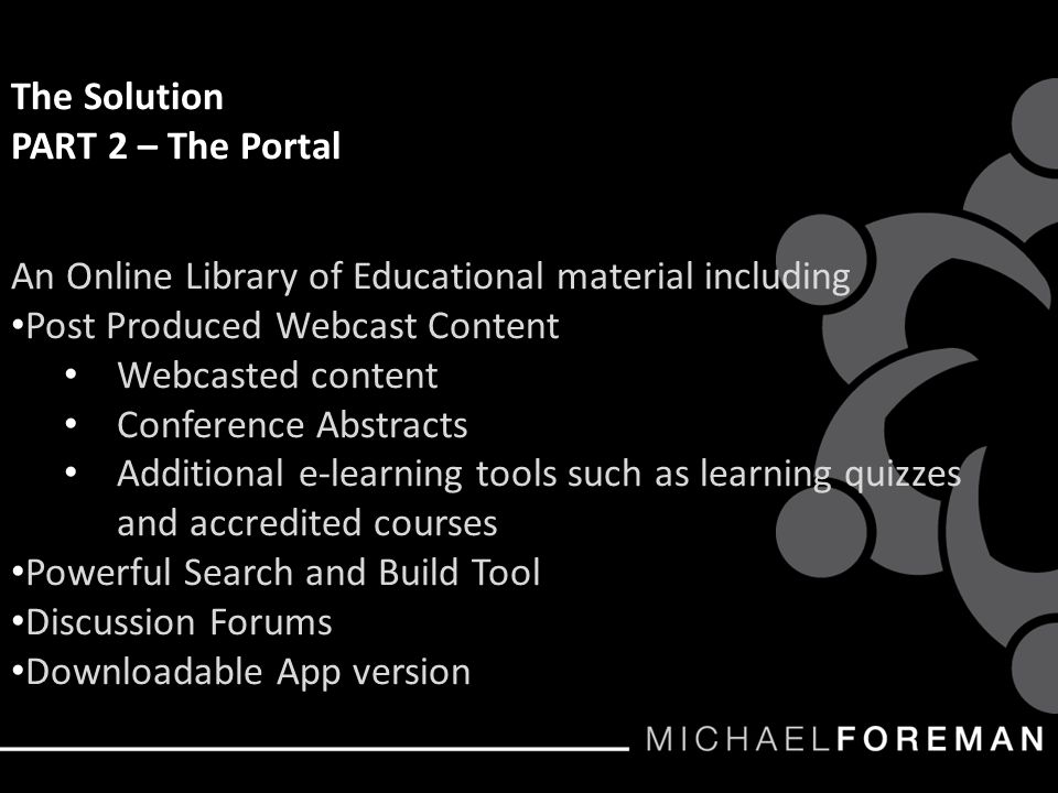 The Solution PART 2 – The Portal An Online Library of Educational material including Post Produced Webcast Content Webcasted content Conference Abstracts Additional e-learning tools such as learning quizzes and accredited courses Powerful Search and Build Tool Discussion Forums Downloadable App version