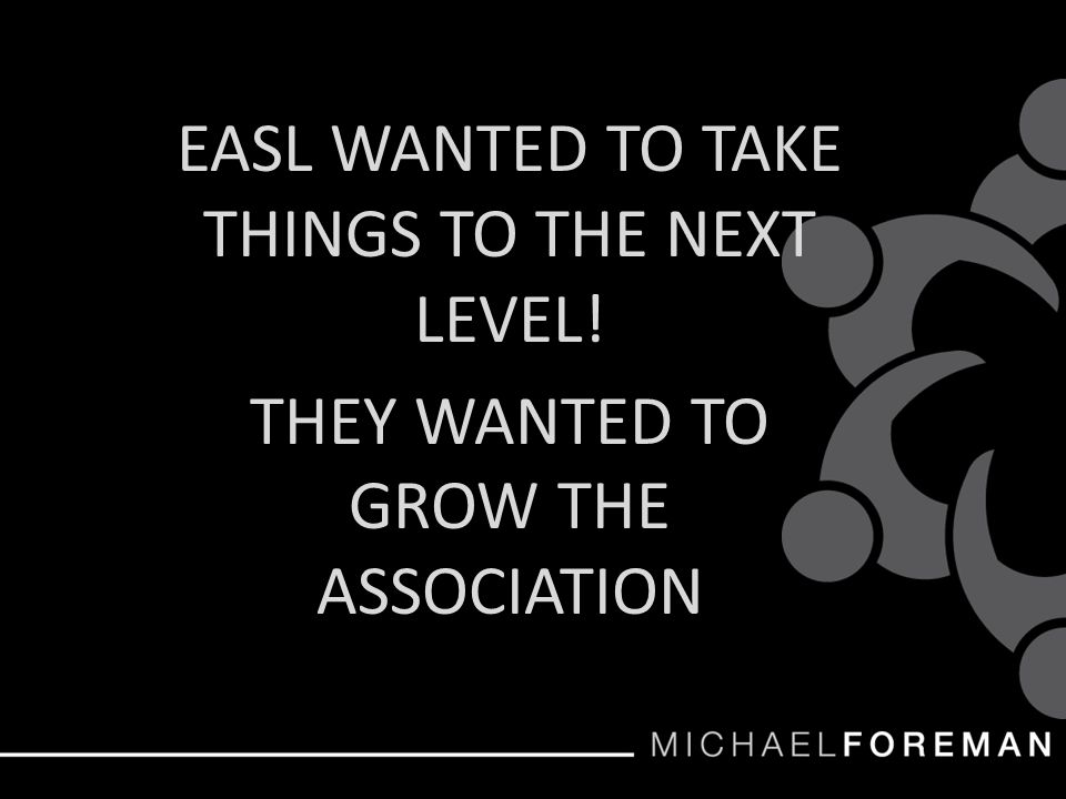 EASL WANTED TO TAKE THINGS TO THE NEXT LEVEL! THEY WANTED TO GROW THE ASSOCIATION