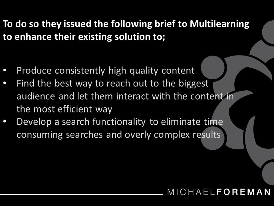To do so they issued the following brief to Multilearning to enhance their existing solution to; Produce consistently high quality content Find the best way to reach out to the biggest audience and let them interact with the content in the most efficient way Develop a search functionality to eliminate time consuming searches and overly complex results