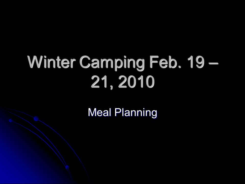 Winter Camping Feb. 19 – 21, 2010 Meal Planning