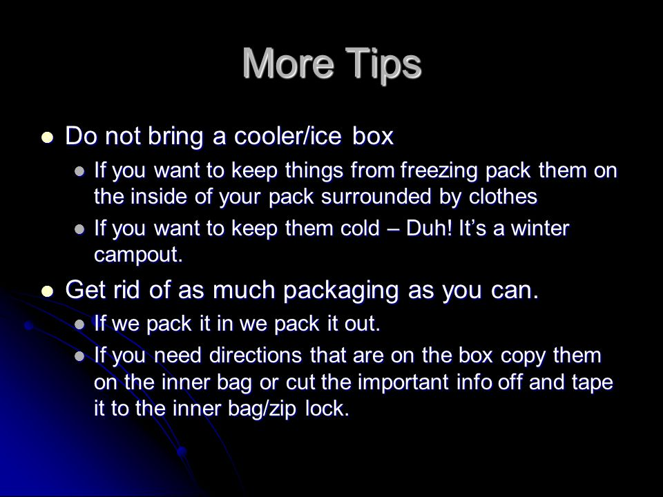 More Tips Do not bring a cooler/ice box Do not bring a cooler/ice box If you want to keep things from freezing pack them on the inside of your pack surrounded by clothes If you want to keep things from freezing pack them on the inside of your pack surrounded by clothes If you want to keep them cold – Duh.