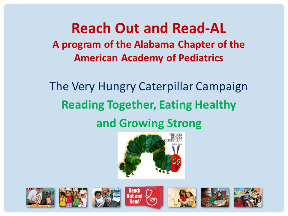 Reach Out and Read-AL A program of the Alabama Chapter of the American Academy of Pediatrics The Very Hungry Caterpillar Campaign Reading Together, Eating Healthy and Growing Strong
