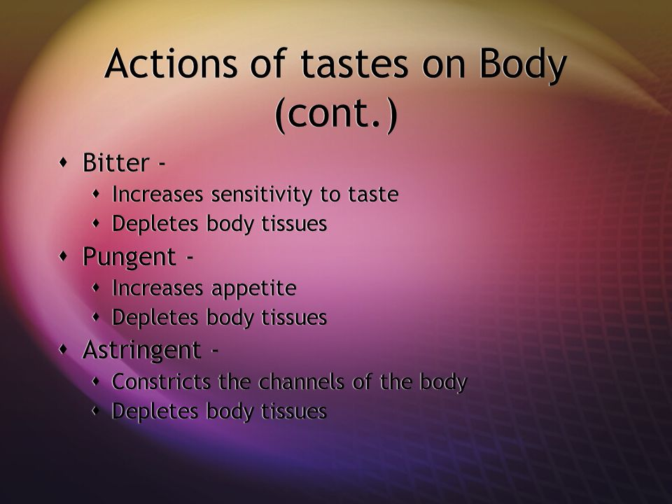 Actions of tastes on Body (cont.)  Bitter -  Increases sensitivity to taste  Depletes body tissues  Pungent -  Increases appetite  Depletes body tissues  Astringent -  Constricts the channels of the body  Depletes body tissues  Bitter -  Increases sensitivity to taste  Depletes body tissues  Pungent -  Increases appetite  Depletes body tissues  Astringent -  Constricts the channels of the body  Depletes body tissues