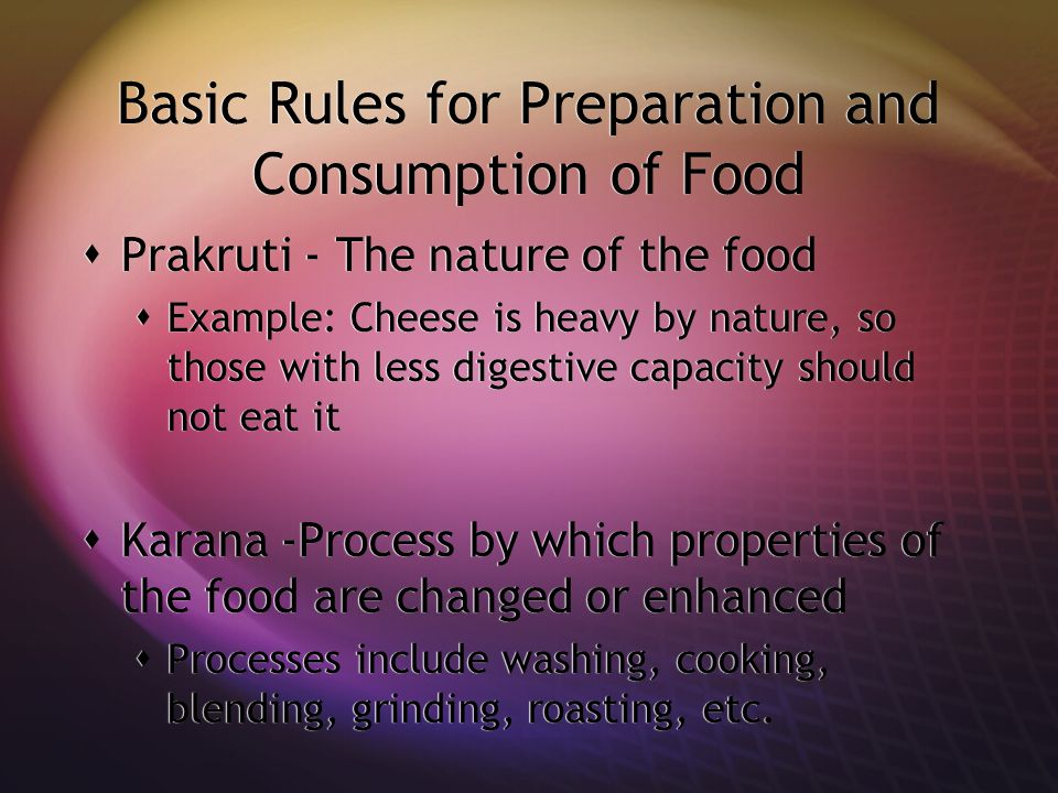 Basic Rules for Preparation and Consumption of Food  Prakruti - The nature of the food  Example: Cheese is heavy by nature, so those with less digestive capacity should not eat it  Karana -Process by which properties of the food are changed or enhanced  Processes include washing, cooking, blending, grinding, roasting, etc.