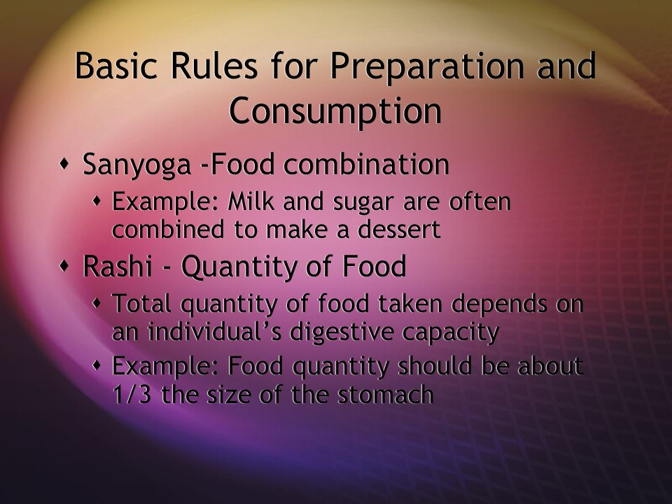 Basic Rules for Preparation and Consumption  Sanyoga -Food combination  Example: Milk and sugar are often combined to make a dessert  Rashi - Quantity of Food  Total quantity of food taken depends on an individual's digestive capacity  Example: Food quantity should be about 1/3 the size of the stomach  Sanyoga -Food combination  Example: Milk and sugar are often combined to make a dessert  Rashi - Quantity of Food  Total quantity of food taken depends on an individual's digestive capacity  Example: Food quantity should be about 1/3 the size of the stomach