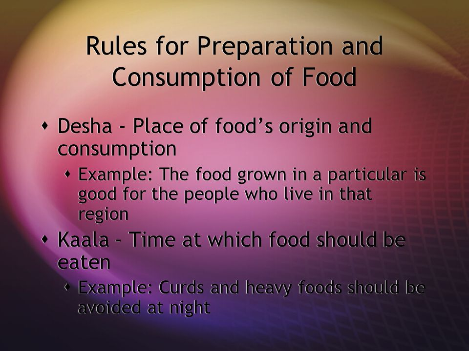 Rules for Preparation and Consumption of Food  Desha - Place of food's origin and consumption  Example: The food grown in a particular is good for the people who live in that region  Kaala - Time at which food should be eaten  Example: Curds and heavy foods should be avoided at night  Desha - Place of food's origin and consumption  Example: The food grown in a particular is good for the people who live in that region  Kaala - Time at which food should be eaten  Example: Curds and heavy foods should be avoided at night