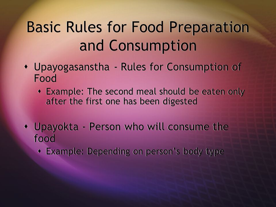 Basic Rules for Food Preparation and Consumption  Upayogasanstha - Rules for Consumption of Food  Example: The second meal should be eaten only after the first one has been digested  Upayokta - Person who will consume the food  Example: Depending on person's body type  Upayogasanstha - Rules for Consumption of Food  Example: The second meal should be eaten only after the first one has been digested  Upayokta - Person who will consume the food  Example: Depending on person's body type
