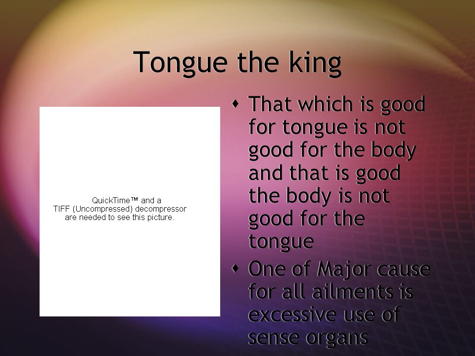Tongue the king  That which is good for tongue is not good for the body and that is good the body is not good for the tongue  One of Major cause for all ailments is excessive use of sense organs  That which is good for tongue is not good for the body and that is good the body is not good for the tongue  One of Major cause for all ailments is excessive use of sense organs