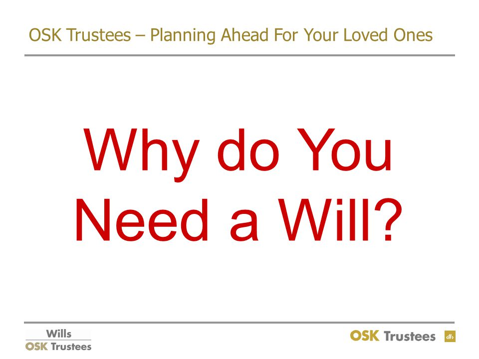 3 OSK Trustees – Planning Ahead For Your Loved Ones Why do You Need a Will