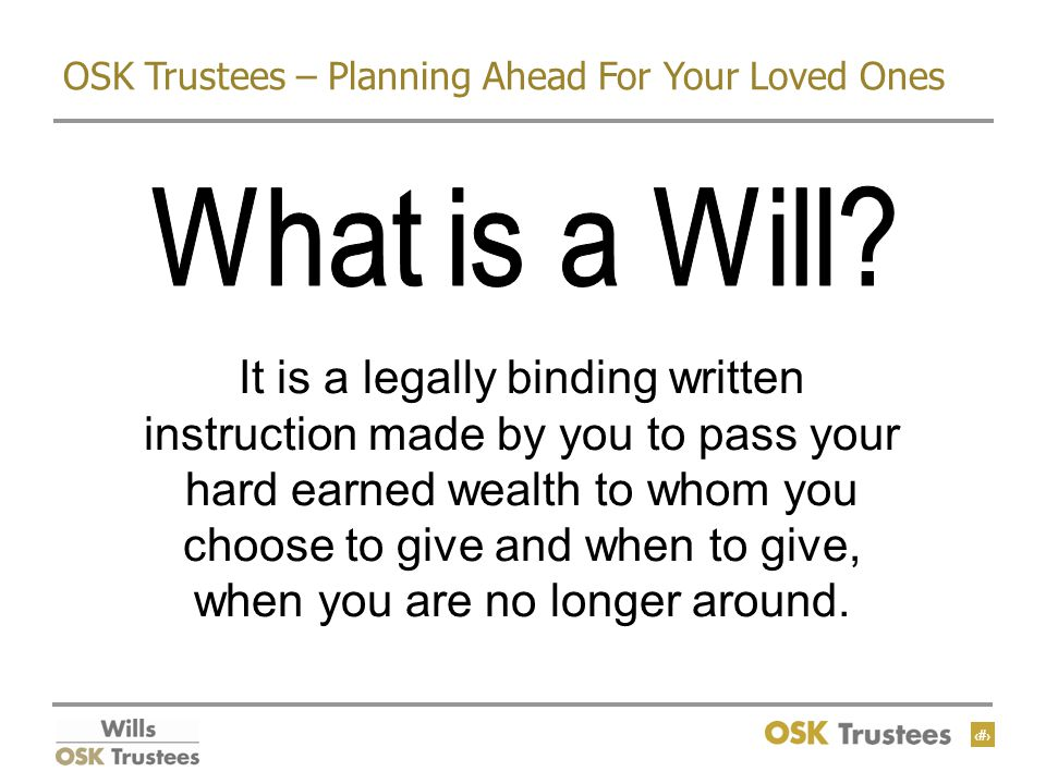 4 OSK Trustees – Planning Ahead For Your Loved Ones It is a legally binding written instruction made by you to pass your hard earned wealth to whom you choose to give and when to give, when you are no longer around.