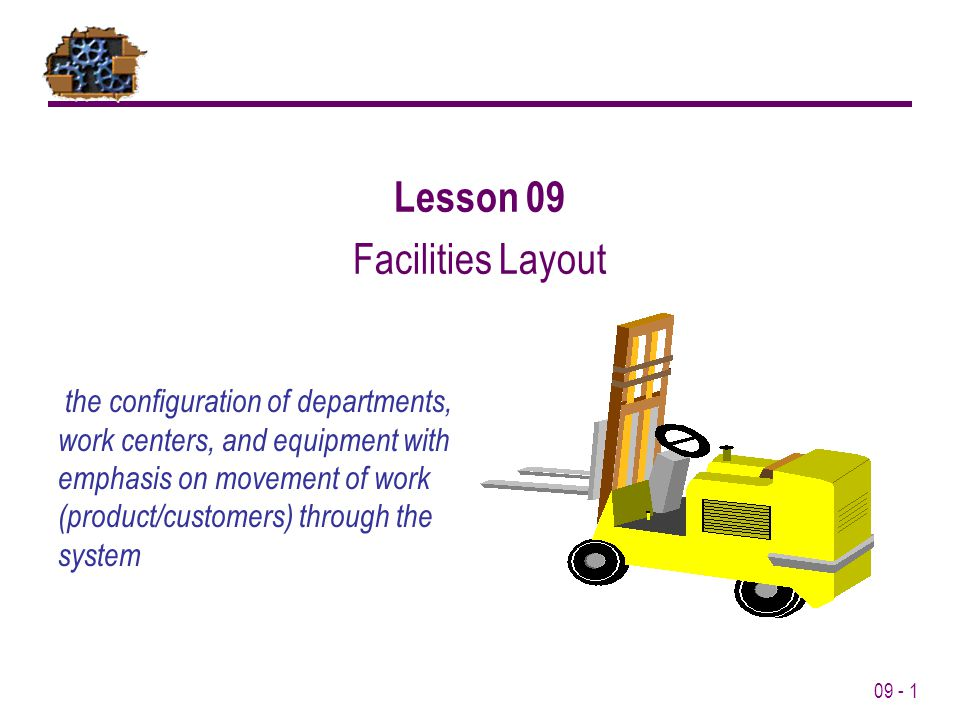 09 - 1 Lesson 09 Facilities Layout the configuration of departments, work centers, and equipment with emphasis on movement of work (product/customers)