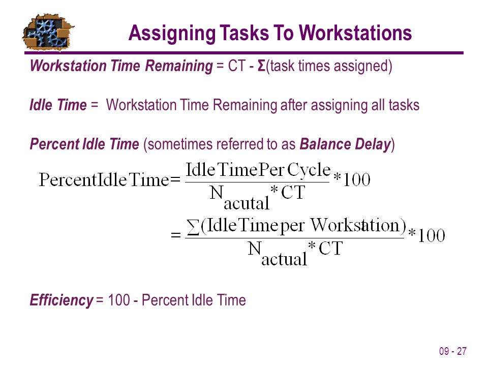 09 - 27 Workstation Time Remaining = CT - Σ (task times assigned) Idle Time = Workstation Time Remaining after assigning all tasks Percent Idle Time (