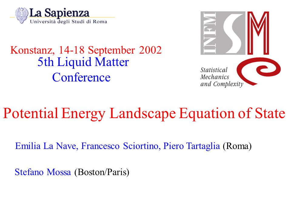 Konstanz, 14-18 September 2002 Potential Energy Landscape Equation of State Emilia La Nave, Francesco Sciortino, Piero Tartaglia (Roma) Stefano Mossa (Boston/Paris) 5th Liquid Matter Conference