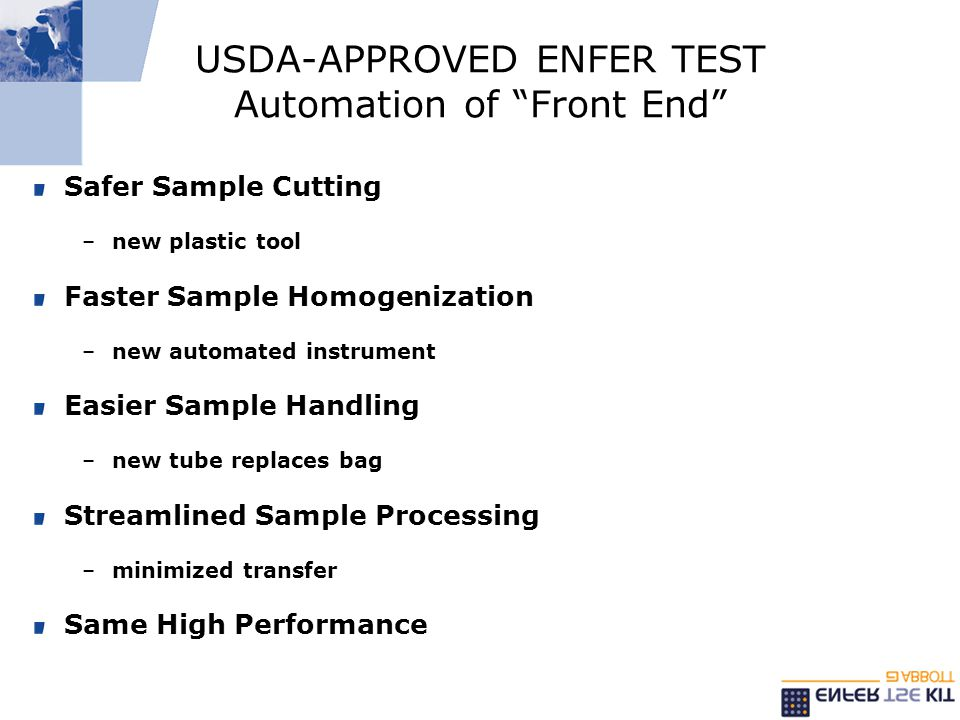 USDA-APPROVED ENFER TEST Automation of Front End Safer Sample Cutting –new plastic tool Faster Sample Homogenization –new automated instrument Easier Sample Handling –new tube replaces bag Streamlined Sample Processing –minimized transfer Same High Performance