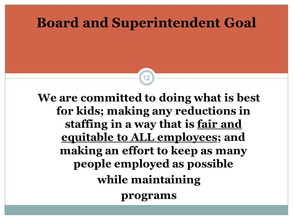 12 Board and Superintendent Goal We are committed to doing what is best for kids; making any reductions in staffing in a way that is fair and equitable to ALL employees; and making an effort to keep as many people employed as possible while maintaining programs