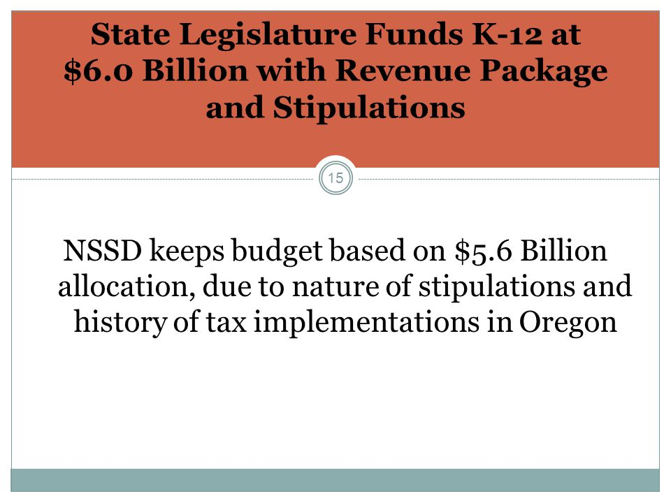 15 State Legislature Funds K-12 at $6.0 Billion with Revenue Package and Stipulations NSSD keeps budget based on $5.6 Billion allocation, due to nature of stipulations and history of tax implementations in Oregon