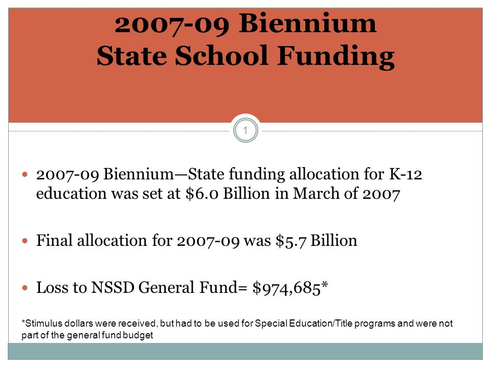 1 2007-09 Biennium State School Funding 2007-09 Biennium—State funding allocation for K-12 education was set at $6.0 Billion in March of 2007 Final allocation for 2007-09 was $5.7 Billion Loss to NSSD General Fund= $974,685* *Stimulus dollars were received, but had to be used for Special Education/Title programs and were not part of the general fund budget