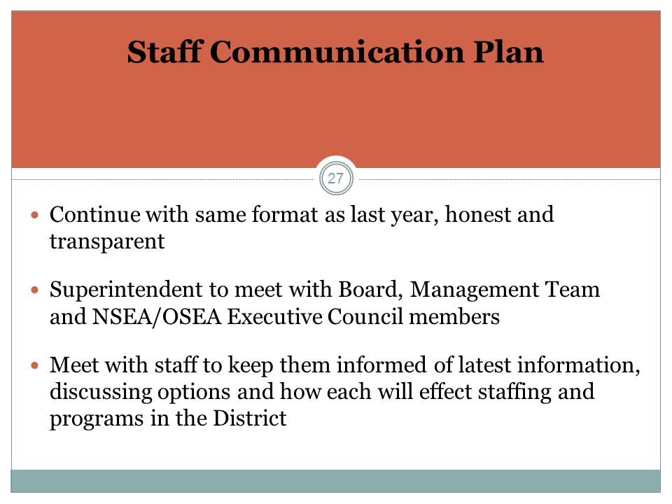 27 Staff Communication Plan Continue with same format as last year, honest and transparent Superintendent to meet with Board, Management Team and NSEA/OSEA Executive Council members Meet with staff to keep them informed of latest information, discussing options and how each will effect staffing and programs in the District