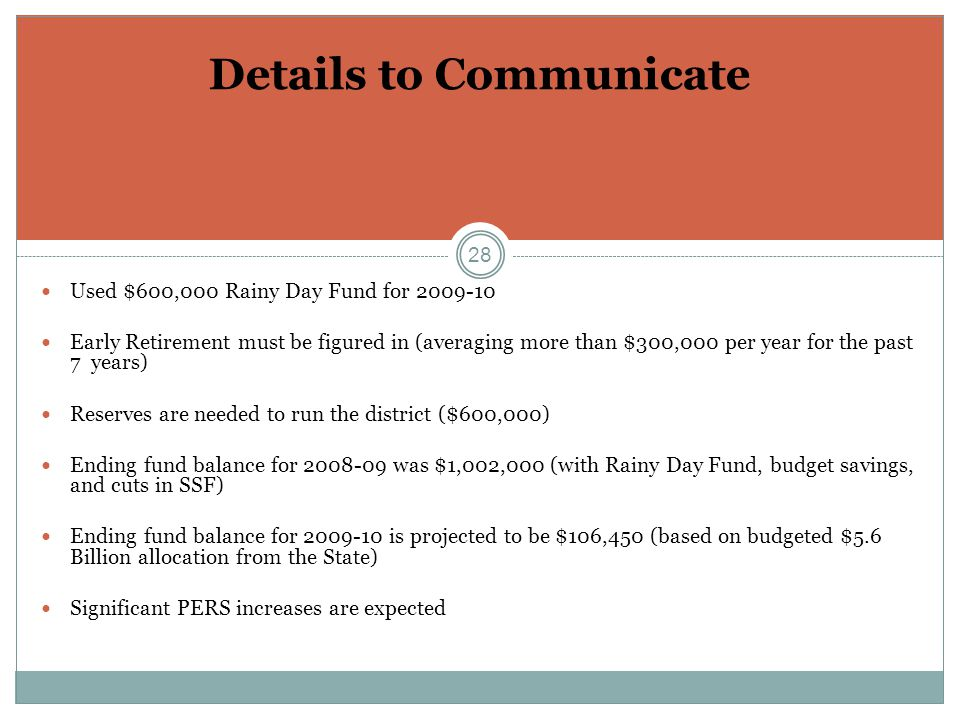 28 Details to Communicate Used $600,000 Rainy Day Fund for 2009-10 Early Retirement must be figured in (averaging more than $300,000 per year for the past 7 years) Reserves are needed to run the district ($600,000) Ending fund balance for 2008-09 was $1,002,000 (with Rainy Day Fund, budget savings, and cuts in SSF) Ending fund balance for 2009-10 is projected to be $106,450 (based on budgeted $5.6 Billion allocation from the State) Significant PERS increases are expected