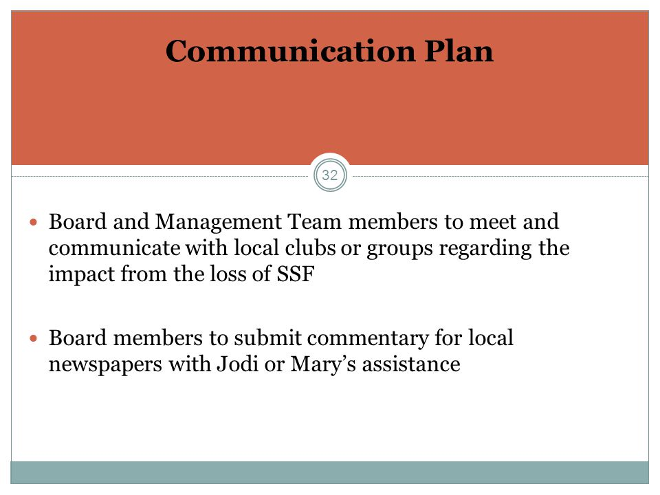32 Communication Plan Board and Management Team members to meet and communicate with local clubs or groups regarding the impact from the loss of SSF Board members to submit commentary for local newspapers with Jodi or Mary's assistance