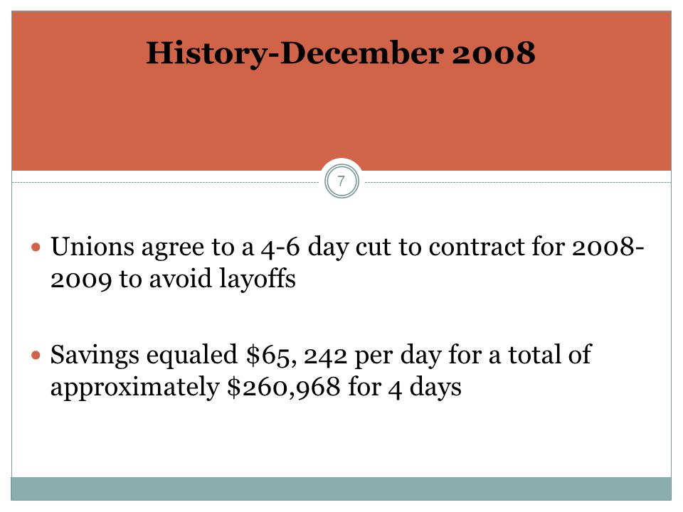 7 History-December 2008 Unions agree to a 4-6 day cut to contract for 2008- 2009 to avoid layoffs Savings equaled $65, 242 per day for a total of approximately $260,968 for 4 days
