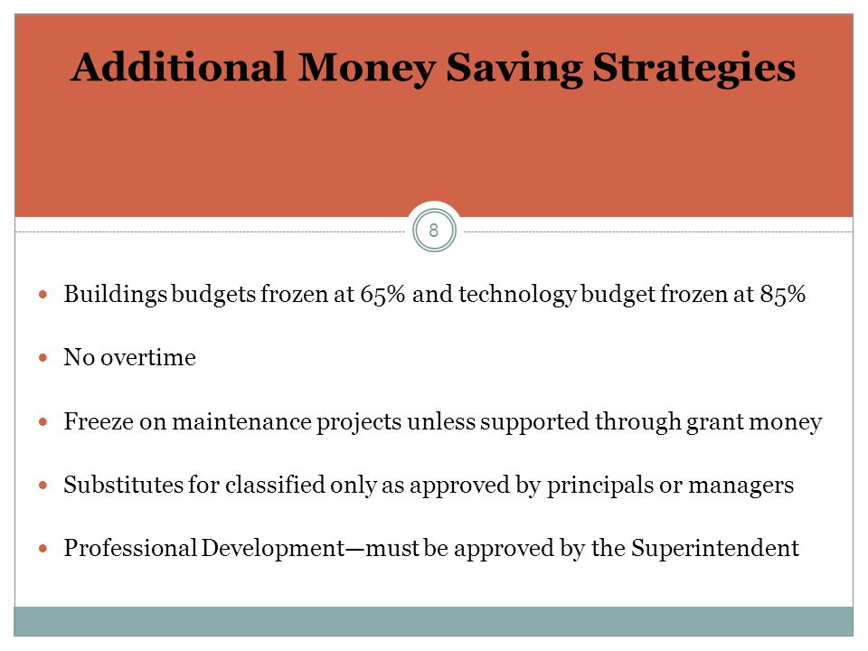 8 Additional Money Saving Strategies Buildings budgets frozen at 65% and technology budget frozen at 85% No overtime Freeze on maintenance projects unless supported through grant money Substitutes for classified only as approved by principals or managers Professional Development—must be approved by the Superintendent