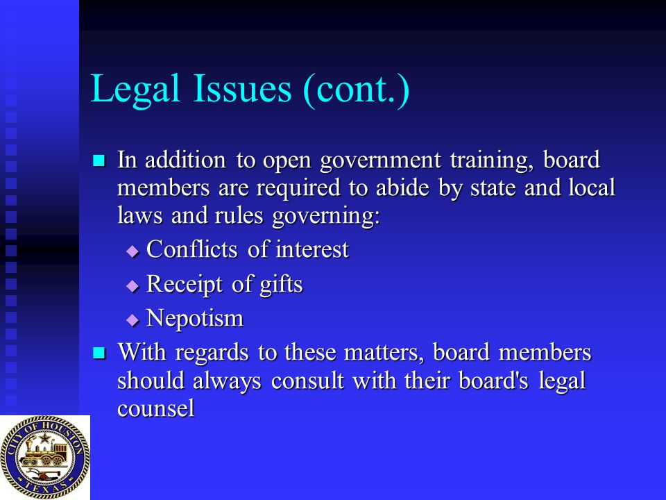Legal Issues (cont.) In addition to open government training, board members are required to abide by state and local laws and rules governing: In addition to open government training, board members are required to abide by state and local laws and rules governing:  Conflicts of interest  Receipt of gifts  Nepotism With regards to these matters, board members should always consult with their board s legal counsel With regards to these matters, board members should always consult with their board s legal counsel