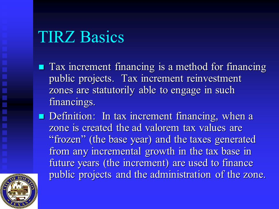 TIRZ Basics Tax increment financing is a method for financing public projects. Tax increment reinvestment zones are statutorily able to engage in such