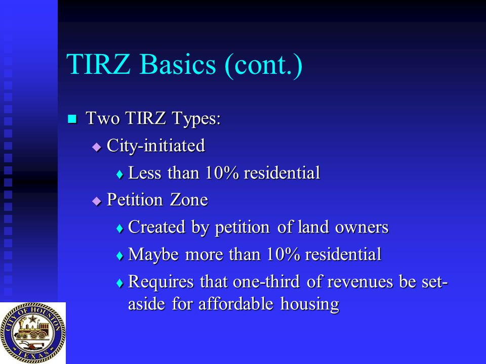TIRZ Basics (cont.) Two TIRZ Types: Two TIRZ Types:  City-initiated  Less than 10% residential  Petition Zone  Created by petition of land owners  Maybe more than 10% residential  Requires that one-third of revenues be set- aside for affordable housing