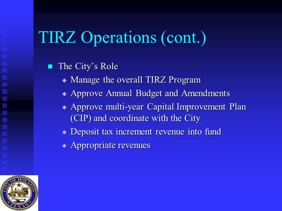 TIRZ Operations (cont.) The City's Role The City's Role  Manage the overall TIRZ Program  Approve Annual Budget and Amendments  Approve multi-year Capital Improvement Plan (CIP) and coordinate with the City  Deposit tax increment revenue into fund  Appropriate revenues