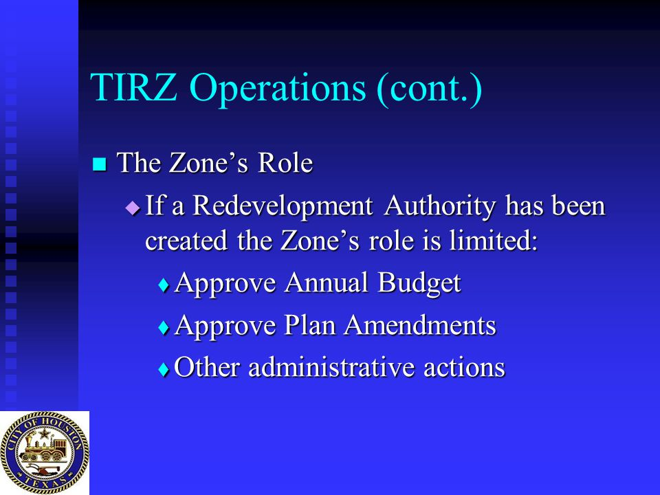 TIRZ Operations (cont.) The Zone's Role The Zone's Role  If a Redevelopment Authority has been created the Zone's role is limited:  Approve Annual B