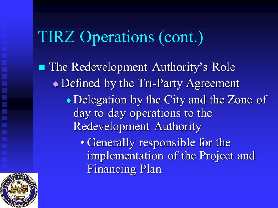 TIRZ Operations (cont.) The Redevelopment Authority's Role The Redevelopment Authority's Role  Defined by the Tri-Party Agreement  Delegation by the City and the Zone of day-to-day operations to the Redevelopment Authority Generally responsible for the implementation of the Project and Financing PlanGenerally responsible for the implementation of the Project and Financing Plan