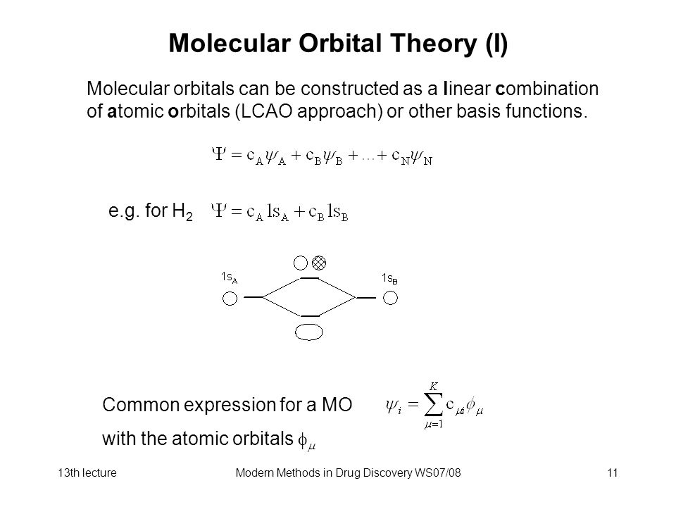 13th lectureModern Methods in Drug Discovery WS07/0811 Molecular Orbital Theory (I) Common expression for a MO with the atomic orbitals   Molecular orbitals can be constructed as a linear combination of atomic orbitals (LCAO approach) or other basis functions.