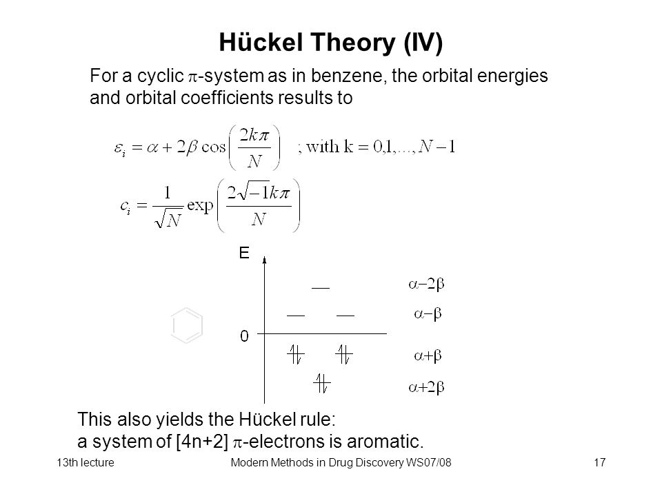 13th lectureModern Methods in Drug Discovery WS07/0817 Hückel Theory (IV) For a cyclic  -system as in benzene, the orbital energies and orbital coefficients results to This also yields the Hückel rule: a system of [4n+2]  -electrons is aromatic.