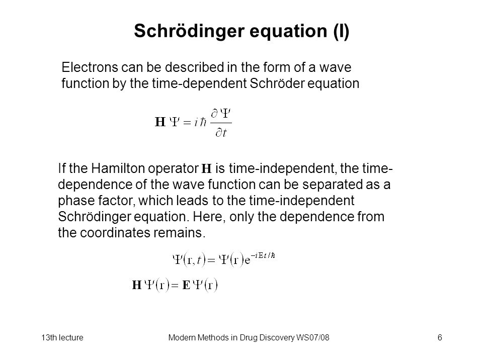 13th lectureModern Methods in Drug Discovery WS07/086 Schrödinger equation (I) Electrons can be described in the form of a wave function by the time-dependent Schröder equation If the Hamilton operator H is time-independent, the time- dependence of the wave function can be separated as a phase factor, which leads to the time-independent Schrödinger equation.