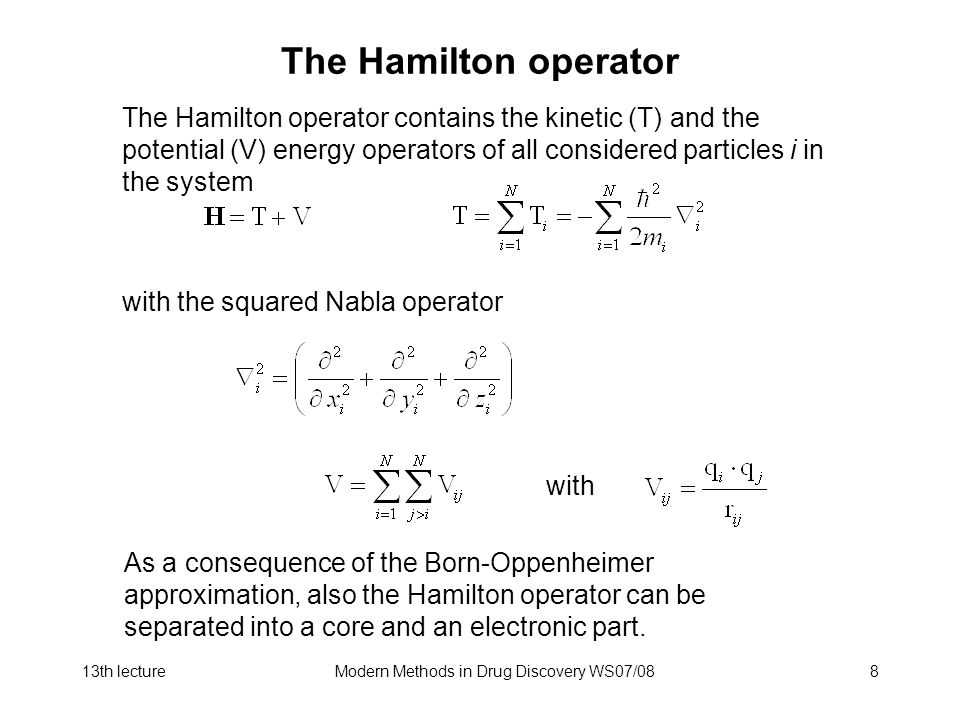 13th lectureModern Methods in Drug Discovery WS07/088 The Hamilton operator with the squared Nabla operator The Hamilton operator contains the kinetic (T) and the potential (V) energy operators of all considered particles i in the system with As a consequence of the Born-Oppenheimer approximation, also the Hamilton operator can be separated into a core and an electronic part.