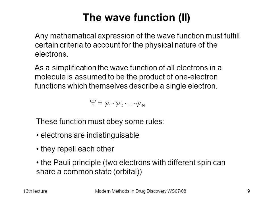 13th lectureModern Methods in Drug Discovery WS07/089 The wave function (II) As a simplification the wave function of all electrons in a molecule is assumed to be the product of one-electron functions which themselves describe a single electron.