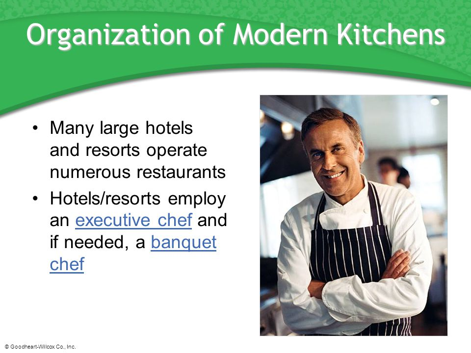 © Goodheart-Willcox Co., Inc. Organization of Modern Kitchens Many large hotels and resorts operate numerous restaurants Hotels/resorts employ an exec